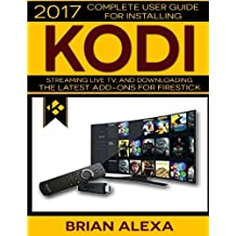 Kodi: 2017 Complete User Guide For Installing Kodi, Streaming Live TV and Downloading The Latest Add-Ons For Firestick (Exodus, Genesis, Soundplex, Hulu Plus Lots more!)
