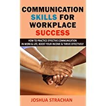 Communication Skills for Workplace Success: How to Practice Effective Communication in Work & Life, Boost Your Income & Thrive Effectively