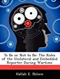 To Be or Not to Be: The Roles of the Unilateral and Embedded Reporter During Wartime by Nilsen Hallah E. (2012-09-17) Paperback
