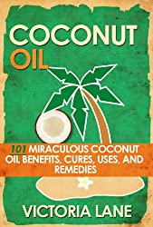 COCONUT OIL: 101 Miraculous Coconut Oil Benefits, Cures, Uses, and Remedies (Coconut Oil Secrets, Cures, and Recipes for Amazing Health and Vibrant Beauty) (English Edition)