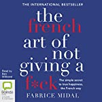 The French Art of Not Giving a F*ck: The Simple Secret to True Happiness, the French Way | Fabrice Midal