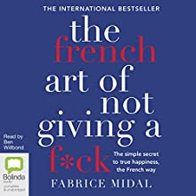The French Art of Not Giving a F*ck: The Simple Secret to True Happiness, the French Way Audiobook by Fabrice Midal Narrated by Ben Willbond