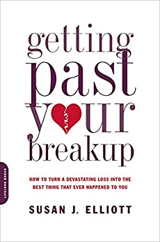 Getting Past Your Breakup: How to Turn a Devastating Loss into the Best Thing That Ever Happened to You by [Elliott, Susan J.]