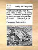 The History of Italy, from the Year 1490, to 1532 in Twenty Books Translated into English by the Chevalier Austin Parke Goddard, Francesco Guicciardini, 1140654926