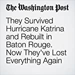 They Survived Hurricane Katrina and Rebuilt in Baton Rouge. Now They've Lost Everything Again | Emma Brown,Ashley Cusick,Mark Berman