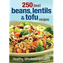 250 Best Beans, Lentils and Tofu Recipes: Healthy, Wholesome Foods