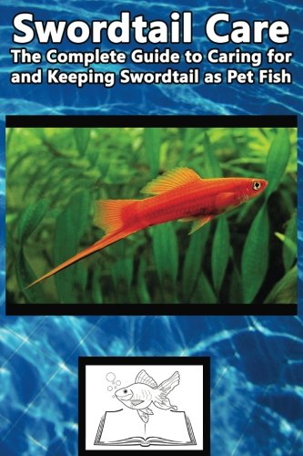 Swordtail Care: The Complete Guide to Caring for and Keeping Swordtail as Pet Fish (Best Fish Care Practices)