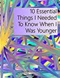 10 Essential Things I Needed To Know When I Was Younger