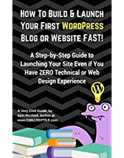 How To Build & Launch Your First WordPress Blog or Website FAST: A Step-by-step Easy Guide to Launching Your Site in 30 Minutes Even if You Have ZERO Technical ... Experience (Very Chill Guides Book 1)