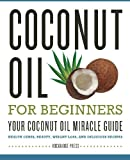 Coconut Oil for Beginners - Your Coconut Oil Miracle Guide: Health Cures, Beauty, Weight Loss, and Delicious Recipes