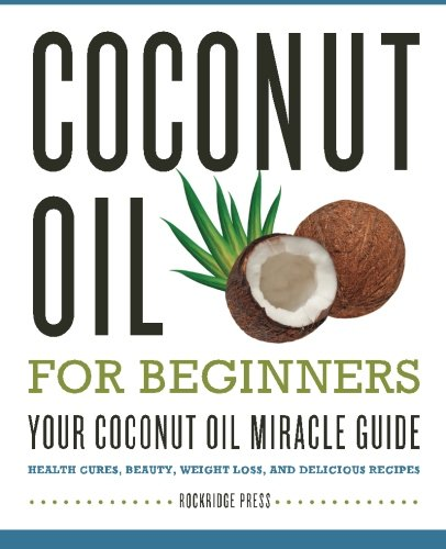 Coconut Oil for Beginners - Your Coconut Oil Miracle Guide (Benefits Of Coconut Oil On Skin And Hair)