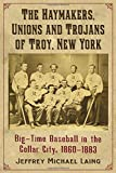 img - for The Haymakers, Unions and Trojans of Troy, New York: Big-Time Baseball in the Collar City, 1860-1883 book / textbook / text book