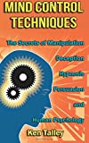 Mind Control Techniques: the Secrets of Manipulation, Deception, Hypnosis, Persuasion, and Human Psychology, Ken Talley, 1500130974