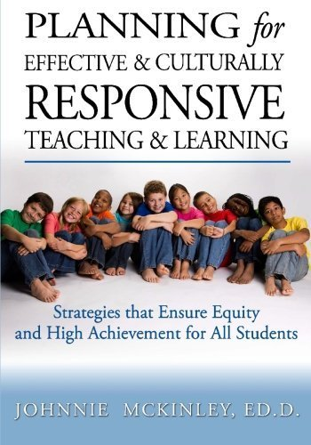 Planning for Effective and Culturally Responsive Teaching and Learning: Strategies that Ensure Equity and High Achievement by Johnnie McKinley Ed.D. (2009-04-27)