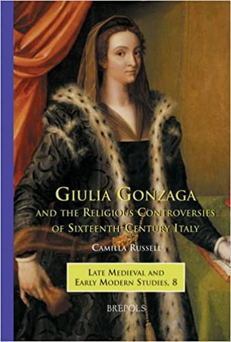 Giulia Gonzaga and the Religious Controversies of Sixteenth-Century Italy (Late Medieval and Early Modern Studies)