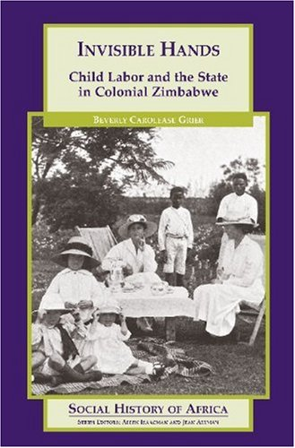 Invisible Hands: Child Labor and the State in Colonial Zimbabwe (Social History of Africa Series)