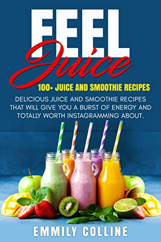 Feel juice  100+ Juice & Smoothie Recipes: Delicious juice and smoothie recipes that will give you burst of energy and totally worth Instagramming about... by Emmily Colline