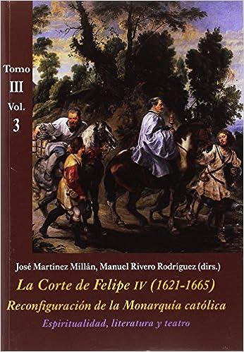 José Martínez Millán - La Corte De Felipe Iv (1621-1665). Reconfiguración De La Monarquía Católica - Tomo Iii: Corte Y Cultura: La Corte De Felipe Iv. 1621-1665. Tomo Iii - Volumen 3