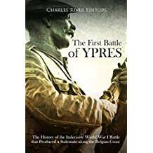 The First Battle of Ypres: The History of the Indecisive World War I Battle that Produced a Stalemate along the Belgian Coast