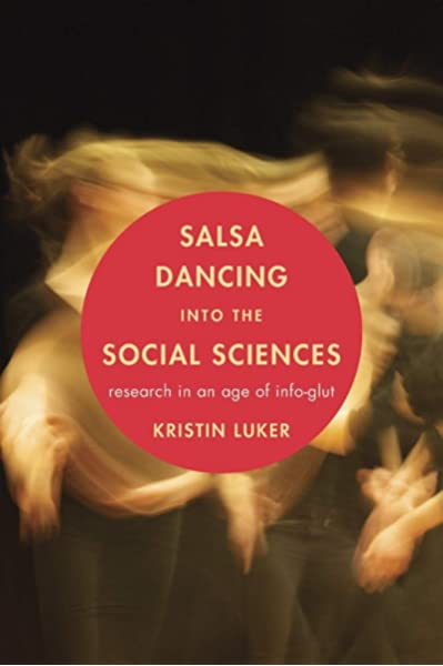 Salsa Dancing Into The Social Sciences Research In An Age Of Info Glut Luker Kristin 9780674048218 Amazon Com Books