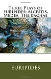 Three Plays of Euripides: Alcestis, Medea, the Bachae, Euripides, 1463520174