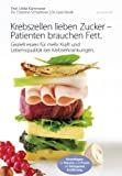 Krebszellen lieben Zucker - Patienten brauchen Fett.: Gezielt essen für mehr Kraft und Lebensqualität bei Krebserkrankungen. (German Edition)