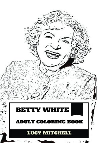 Betty White Adult Coloring Book: Mayor of Hollywood and Longest Female Entertainer, Comedian and Hollywood Classic Dame Inspired Adult Coloring Book (Betty White Books) ()