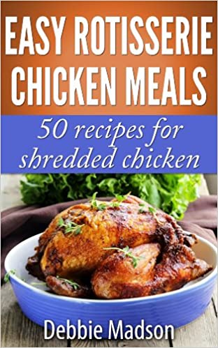 Easy Rotisserie Chicken Meals: 50 recipes for shredded chicken (Family Cooking Series Book 2)