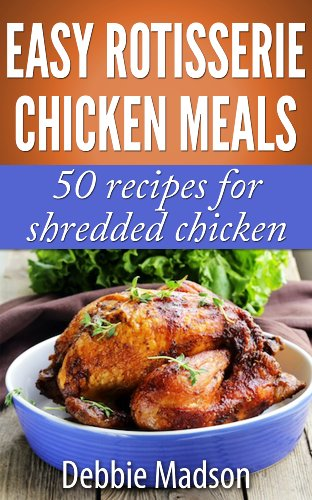 Easy Rotisserie Chicken Meals: 50 recipes for shredded chicken (Family Cooking Series Book 2) by [Madson, Debbie]