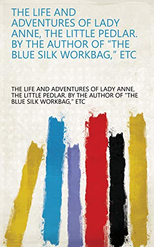 "The Life and Adventures of Lady Anne, the Little Pedlar. By the Author of ""The Blue Silk Workbag,"" Etc"