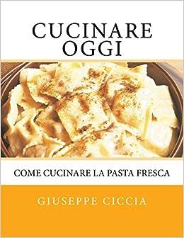 Buy Cucinare Oggi: Come Cucinare La Pasta Fresca Book Online at Low ...