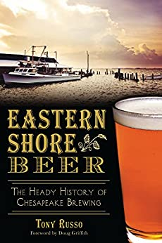 Eastern Shore Beer: The Heady History of Chesapeake Brewing (American Palate) by [Russo, Tony]