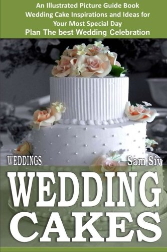 Weddings: Wedding Cakes: An Illustrated Picture Guide Book: Wedding Cake Inspirations and Ideas for  Your Most Special Day Plan The best Wedding Celebration (Weddings by Sam Siv) (Volume 5) (Idea Wedding Book)
