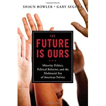 The Future is Ours: Minority Politics, Political Behavior, and the Multiracial Era of American Politics by Gary Segura (2011-11-08)