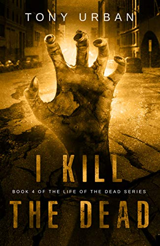 I Kill the Dead: A Zombie Apocalypse Thriller (Life of the Dead Book 4)