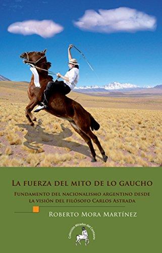 La fuerza del mito de lo gaucho. Fundamento del nacionalismo argentino desde la visión del filósofo Carlos Astrada (Spanish Edition)