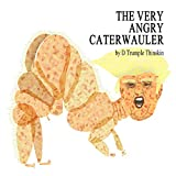 WARNING: Not for the thin-skinned or politically correct.Riffing off of Eric Carle's beloved children's book classic, The Very Hungry Caterpillar, D Trumple Thinskin's latest illustrated master-pastiche, The Very Angry Caterwauler, brutally shanghais...