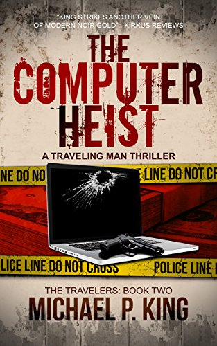 The Computer Heist (The Travelers Book 2): Fast paced hack novel of partners in crime: Computer Heist, Computer Crime, Con Artist. by [King, Michael P.]