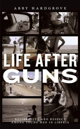 Life after Guns: Reciprocity and Respect among Young Men in Liberia (Rutgers Series in Childhood Studies)