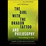 The Girl with the Dragon Tattoo and Philosophy: Everything Is Fire | William Irwin (editor),Eric Bronson (editor)