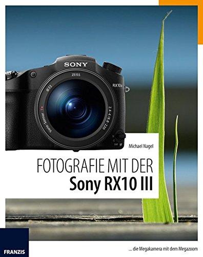 Fotografie Mit Der Sony Rx10 Iii Die Megakamera Mit Dem Megazoom Michael Nagel Bücher
