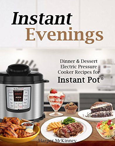 Instant Evenings: Dinner & Dessert Electric Pressure Cooker Recipes for Instant Pot ®