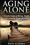 Aging Alone: A Candid Guide to Money, Health and Living for Single Seniors