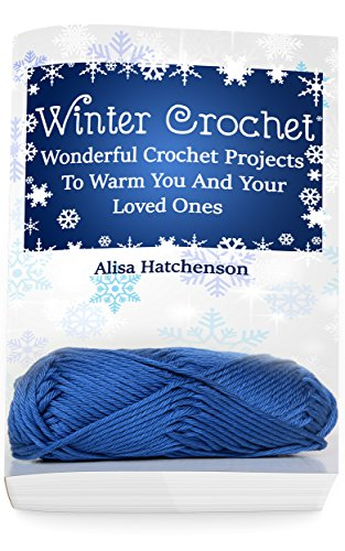 Winter Crochet: Wonderful Crochet Projects To Warm You And Your Loved Ones by [Hatchenson, Alisa]