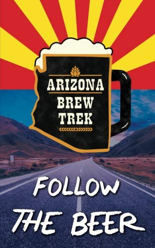 Follow the Beer: A Guide to Arizona's Independent Craft Breweries by Paige Warren, Jef Johann