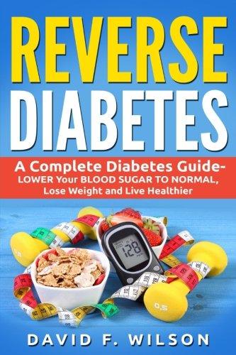 Reverse Diabetes: A Complete Diabetes Guide- LOWER Your BLOOD SUGAR TO NORMAL, Lose Weight and Live Healthier (Diabetes Books, Diabetes Diet,  Diabetes Cure, Reverse Diabetes)
