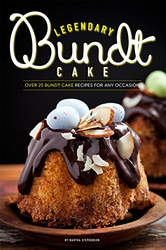Legendary Bundt Cake: Over 25 Bundt Cake Recipes for Any Occasion by [Stephenson, Martha]