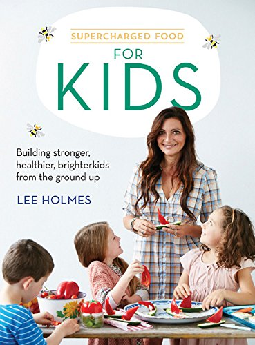 Supercharged Food for Kids: Building stronger, healthier, brighter kids from the ground up by Lee Holmes