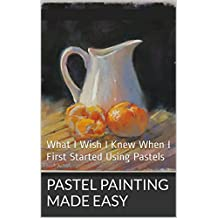 Pastel Painting Made Easy: What I Wish I Knew When I First Started Using Pastels