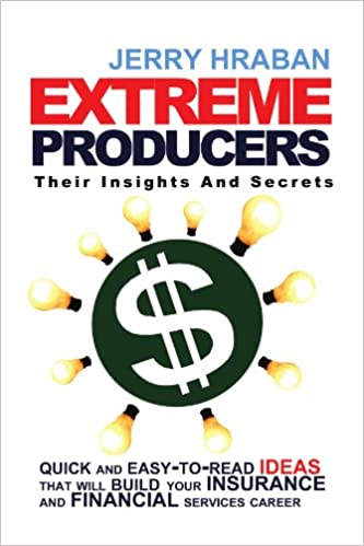 Extreme Producers: Their Insights And Secrets: Quick and easy-to-read ideas that will build your insurance and financial services career